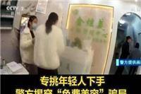 河南警方揭穿免费美容骗局怎么回事 郑州:美容障眼法专挑年轻人下手